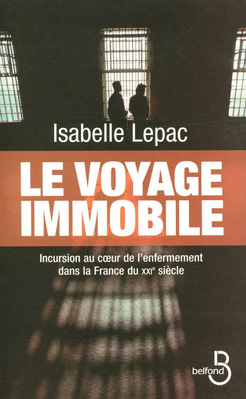 Le voyage immobile ; incursion au coeur de l'enfermement dans la France du XXIe siècle