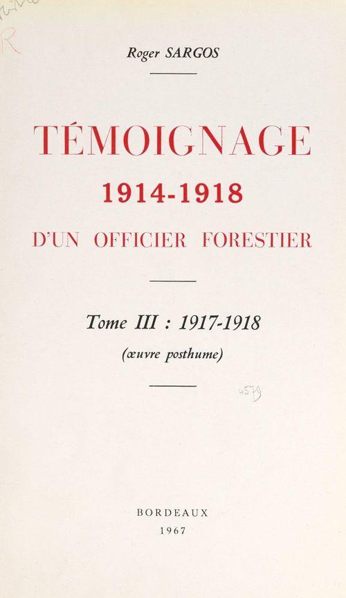 Témoignage, 1914-1918, d'un officier forestier (3). 1917-1918  - Roger Sargos