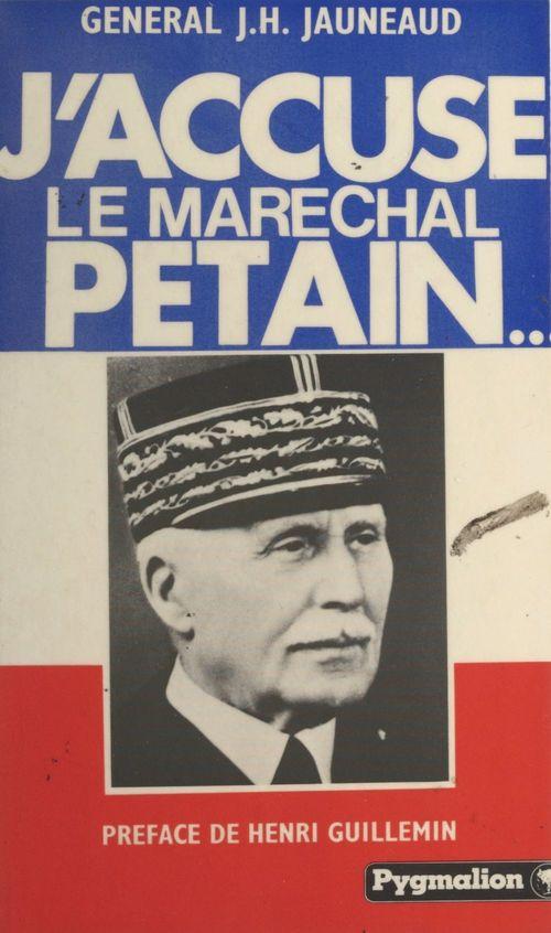 J'accuse le maréchal Pétain...  - Jean-Henri Jauneaud  - Jean-A. Chérasse