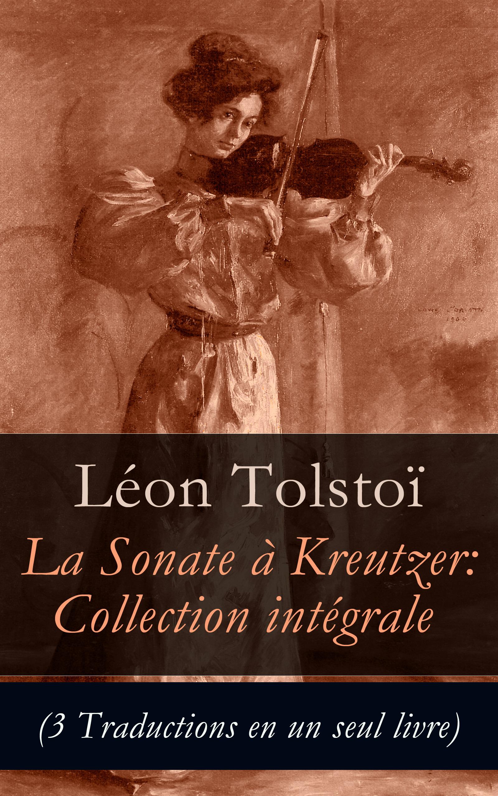 La Sonate à Kreutzer: Collection intégrale (3 Traductions en un seul livre)