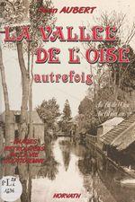La vallée de l'Oise autrefois : au fil de l'Oise, au fil des ans  - Jean Aubert