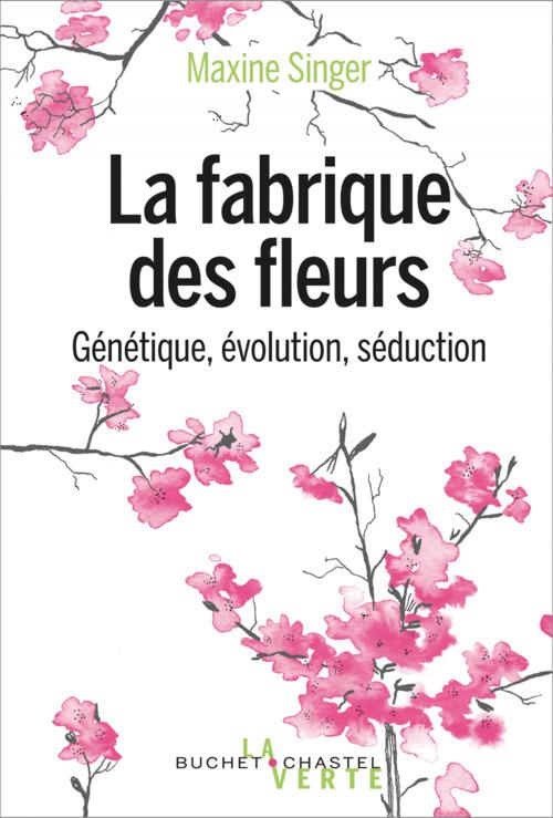 La fabrique des fleurs ; génétique, évolution, séduction
