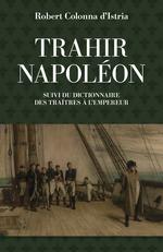 Trahir Napoléon ; dictionnaire des traîtres a l'empeur  - Robert Colonna d´Istria