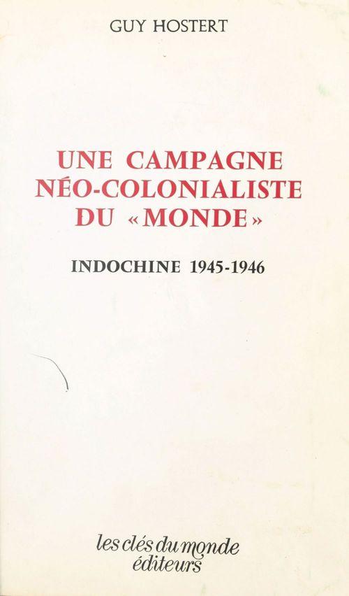 Une campagne néo-colonialiste du «Monde» : Indochine, 1945-1946  - Guy Hostert