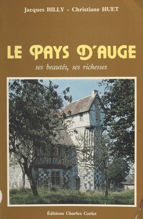 Le Pays d'Auge : ses beautés, ses richesses  - Jacques Billy  - Christiane Huet