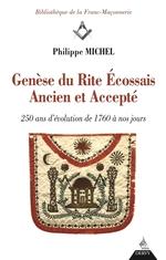 Genèse du Rite Ecossais ancien et accepté ; 250 ans d'évolution de 1760 à nos jours  - Philippe Michel