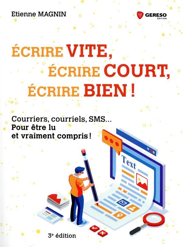 ECRIRE VITE, ECRIRE COURT, ECRIRE BIEN  -  COURRIERS, COURRIELS, SMS POUR ETRE LU ET VRAIMENT COMPRIS (3E EDITION)