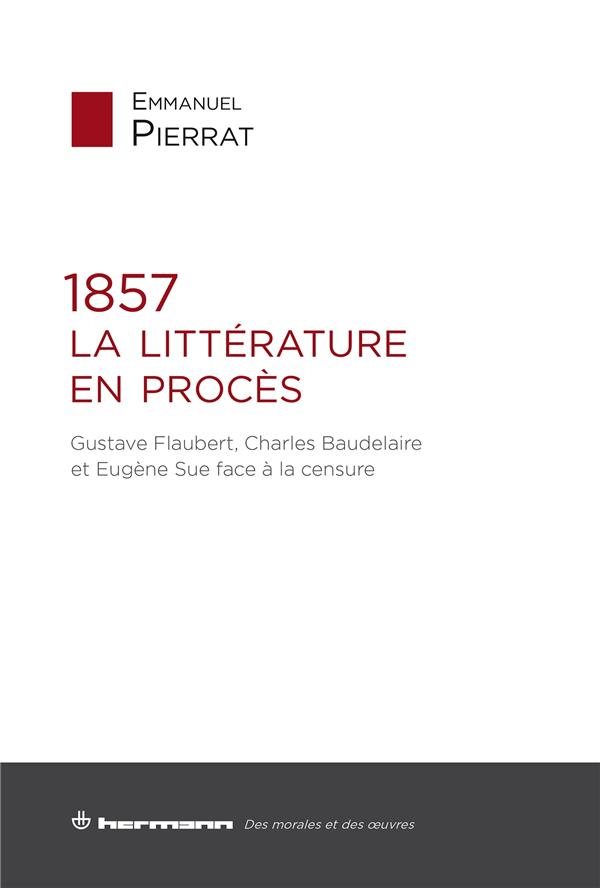 1857 : la littérature en procès ; Gustave Flaubert, Charles Baudelaire et Eugène Sue face à la censure