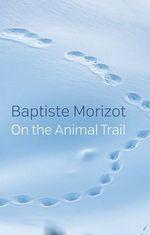 On the Animal Trail  - Baptiste Morizot