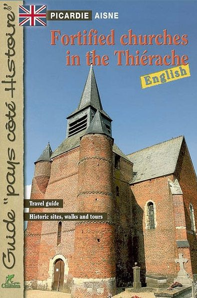 Fortified churches in the Thiérache : Picardie, Aisne : travel gudie, histroic sites, walks and tours