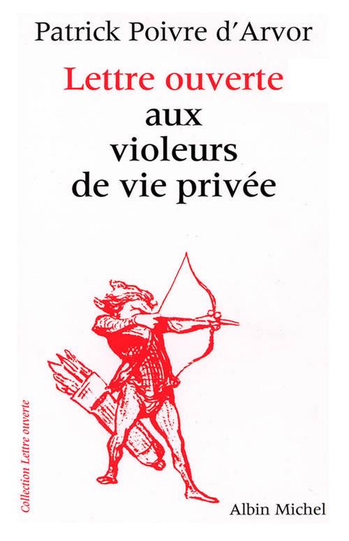 Lettre ouverte aux violeurs de vie privée  - Poivre D'Arvor P.  - Patrick Poivre d'arvor