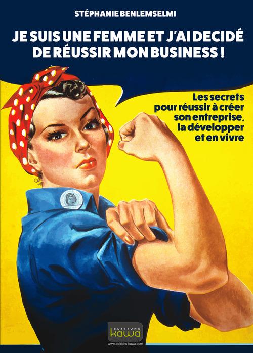 Je suis une femme et j'ai décidé de réussir mon business ; les secrets pour réussir à créer son entreprise, la développer et en vivre