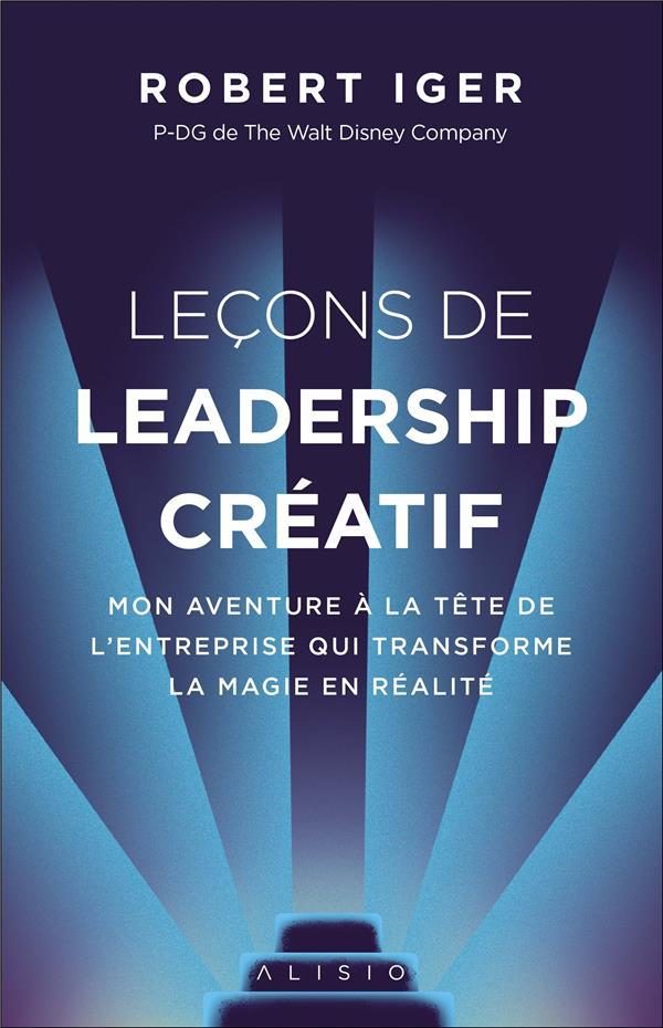 Lecons de leadership créatif ; mon aventure à la tête de l'entreprise qui transforme la magie en réalité