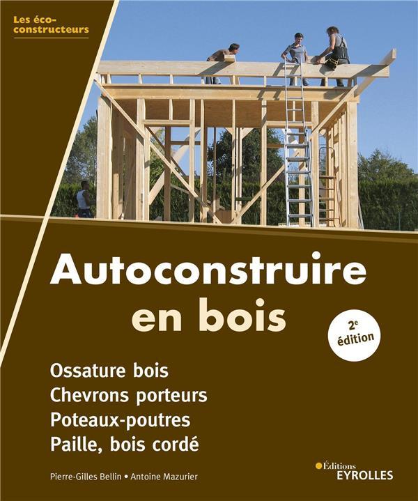 Autoconstruire en bois ; ossature bois, chevrons porteurs, poteaux-poutres, paille, bois corde