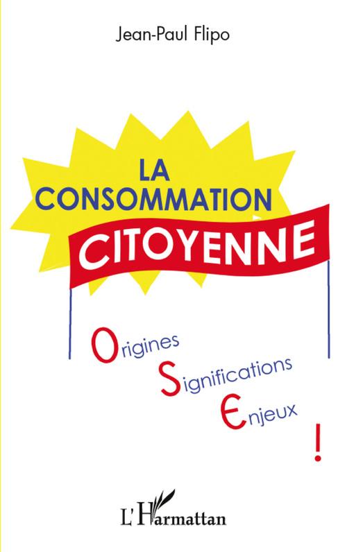La consommation citoyenne : origines, significations, enjeux  - Jean-Paul Flipo