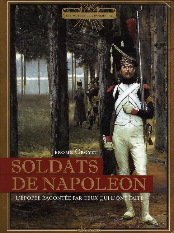 Soldats de Napoléon ; l'épopée racontée par ceux qui l'ont faite