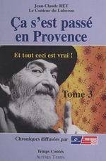 Ça s'est passé en Provence (3). Et tout ceci est vrai !  - Jean-Claude Rey