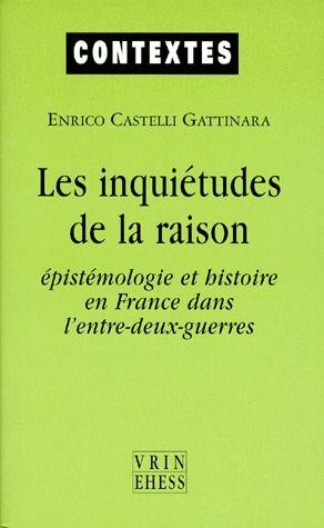 Les Inquietudes De La Raison, Epistemologie Et Histoire En France Dans L'Entre Deux Guerres