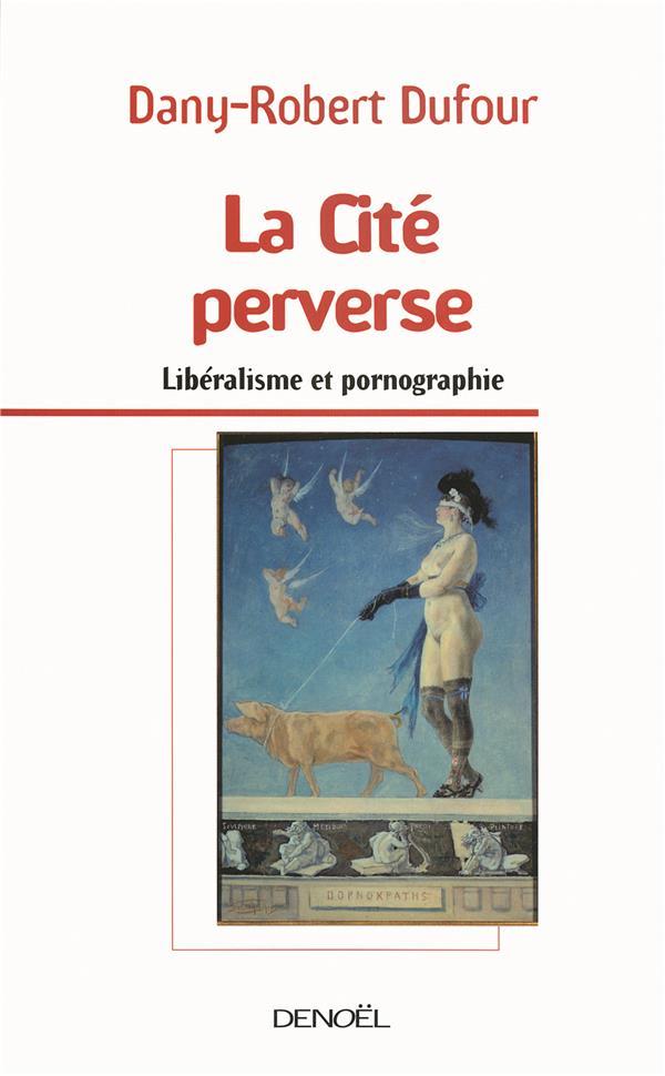La Cite Perverse (Liberalisme Et Pornographie)
