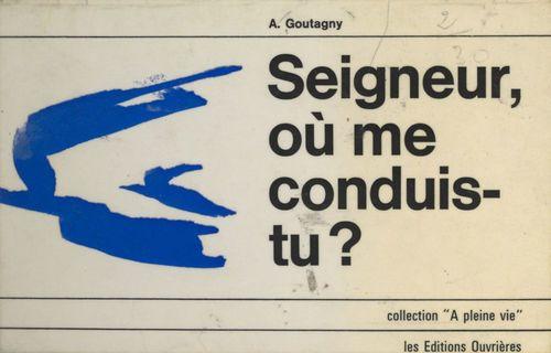 Seigneur, où me conduis-tu ?  - Antoine Goutagny
