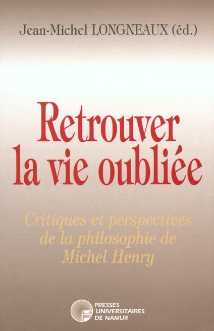 Retrouver la vie oubliée ; critiques et perspectives de la philosophie de Michel Henry