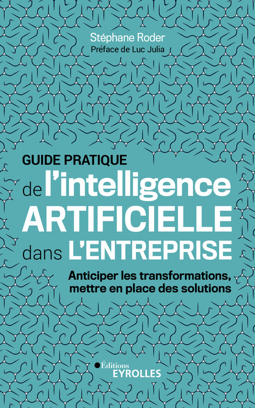Guide pratique de l'intelligence artificielle dans l'entreprise ; anticiper les transformations, mettre en place des solutions