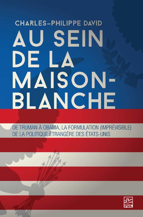 Au sein de la Maison-Blanche. De Truman à Obama : la formulation (imprévisible) de la politique étrangère des États-Unis. 3e édition entièrement revue et augmentée