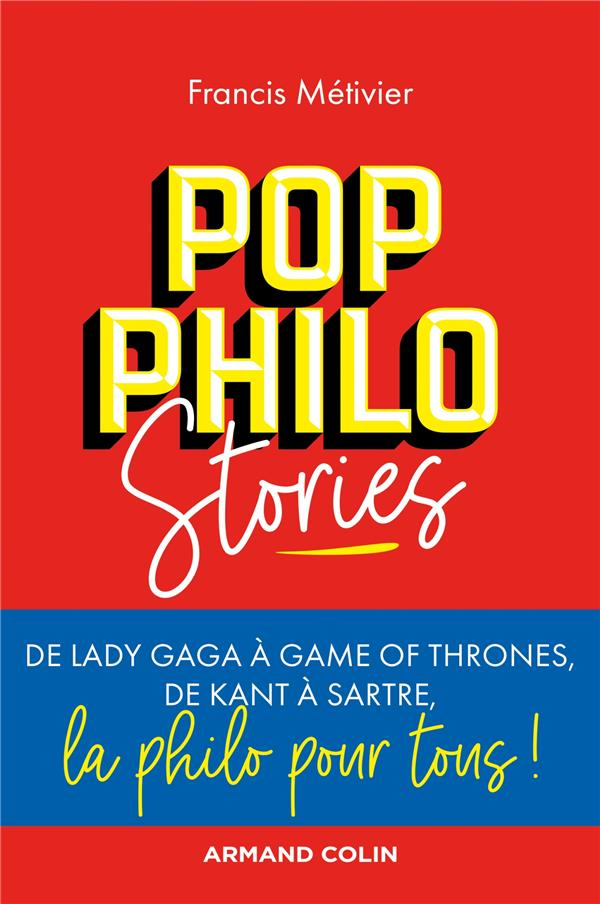 Pop philo stories ; de Lady Gaga à Games of Thrones, de Kant à Sartre, la philo pour tous !