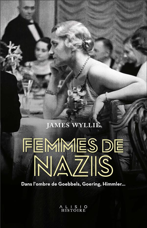 femmes de nazis ; dans l'ombre de Goebbels, Goering, Himmler...