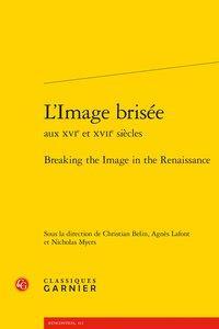 L'image brisée aux XVIe et XVIIe siècles ; breaking the image in the Renaissance