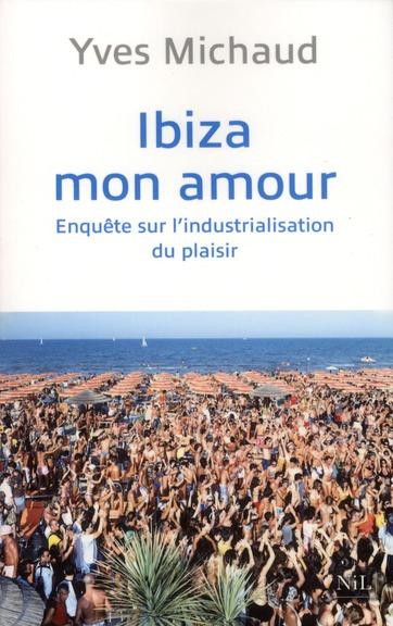 Ibiza Mon Amour ; Enquete Sur L'Industrialisation Du Plaisir