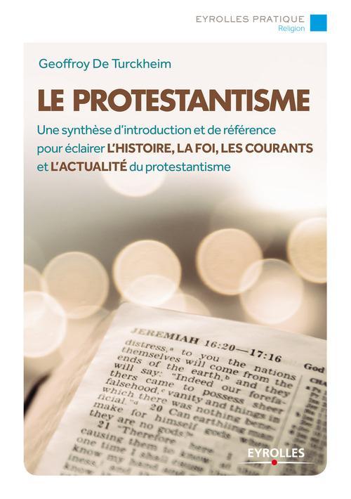 Le protestantisme ; une synthèse d'introduction et de référence pour éclairer l'histoire, la foi, les courants et l'actualité du protestantisme (2e édition)