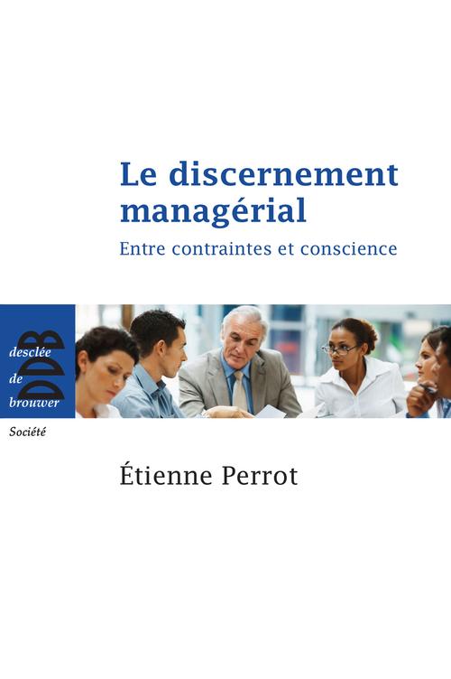 Le discernement managérial ; choisir, décider, agir
