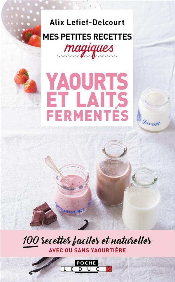 Mes petites recettes magiques ; yaourts et laits fermentés ; 100 recettes faciles et naturelles, avec ou sans yaourtière