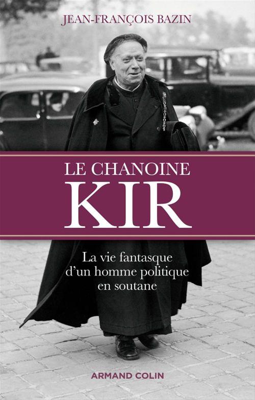Le chanoine Kir ; la vie fantasque d'un homme politique en soutane
