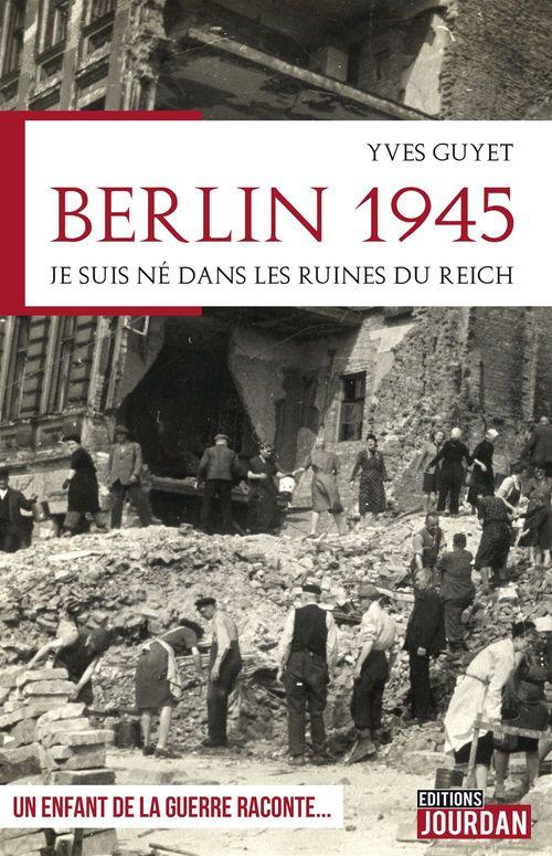 Berlin 1945 ; je suis né dans les ruines du Reich