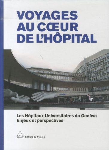 Voyages au coeur de l'hôpital ; les Hôpitaux Universitaires de Genève, enjeux et perspectives