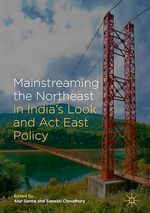 Mainstreaming the Northeast in India´s Look and Act East Policy  - Atul Sarma - Saswati Choudhury