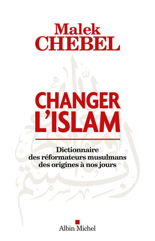 Changer l'Islam ; dictionnaire des réformateurs musulmans des origines à nos jours