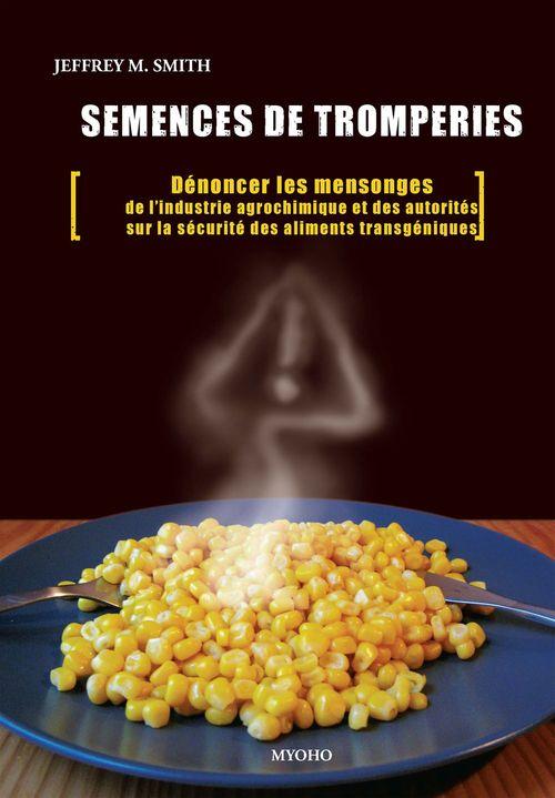 Semences de tromperies ; dénoncer les mensonges de l'industrie agrochimique et des autorités sur la sécurité des aliments transgéniques
