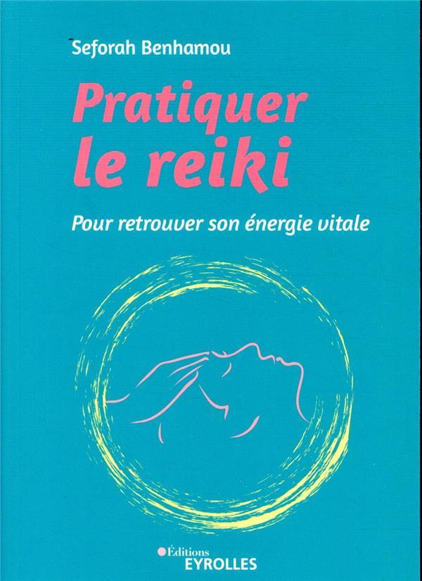 Pratiquer le reiki ; pour retrouver son énergie vitale