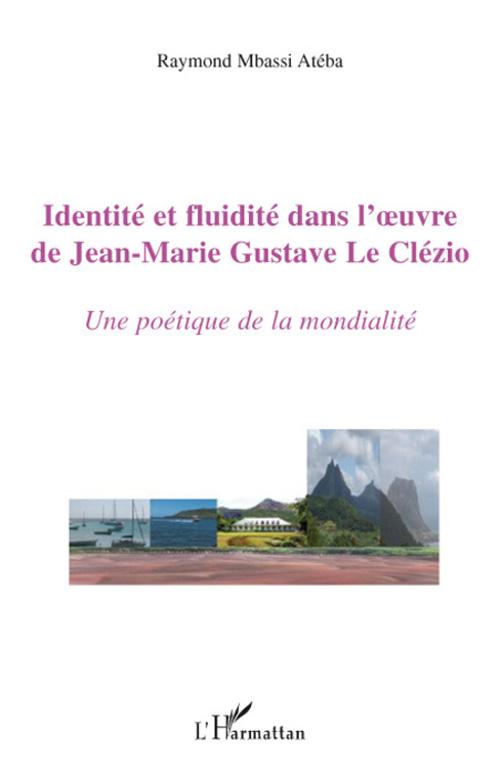 Identite Et Fluidite Dans L'Oeuvre De Jean-Marie Gustave Le Clezio ; Une Poetique De La Mondialite