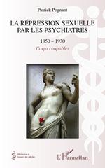 La répression sexuelle par les psychiatres (1850-1930) ; corps coupables  - Patrick Pognant - Patrick Albert Charles Pognant