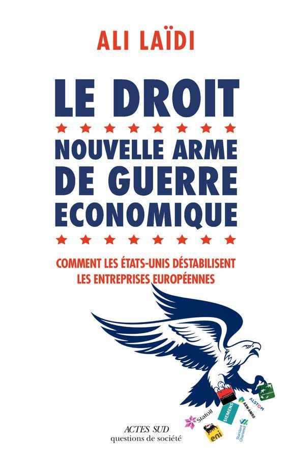Le droit, nouvelle arme de guerre économique ; comment les Etats-Unis déstabilise les entreprises européennes