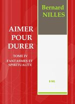 AIMER POUR DURER Tome IV Fantasmes et spiritualité  - BERNARD NILLES