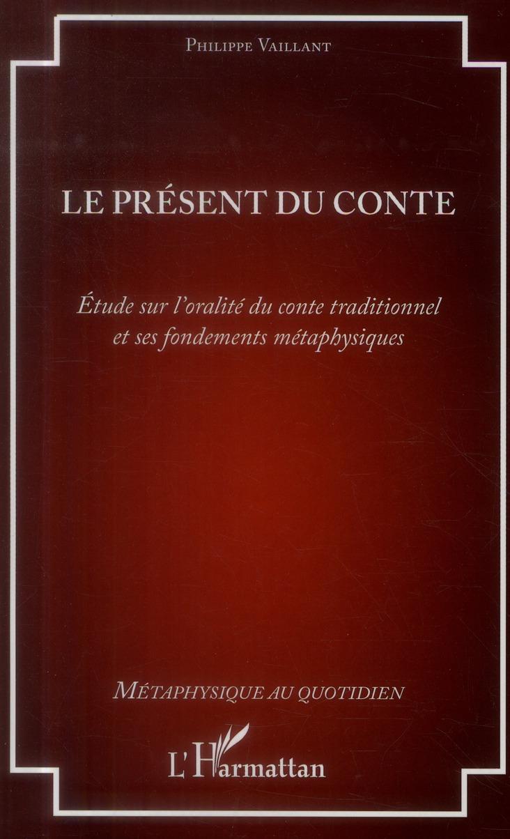 Le Present Du Conte ; Etude Sur L'Oralite Du Conte Traditionnel Et Ses Fondements Metaphysiques