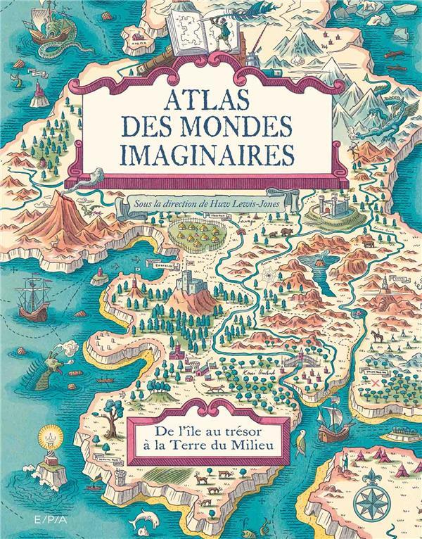 Atlas des mondes imaginaires ; de l'île au trésor à la Terre du Milieu