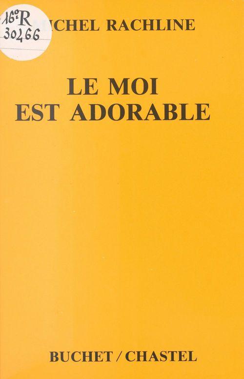 Le Moi est adorable : une psychanalyse heureuse  - Michel Rachline