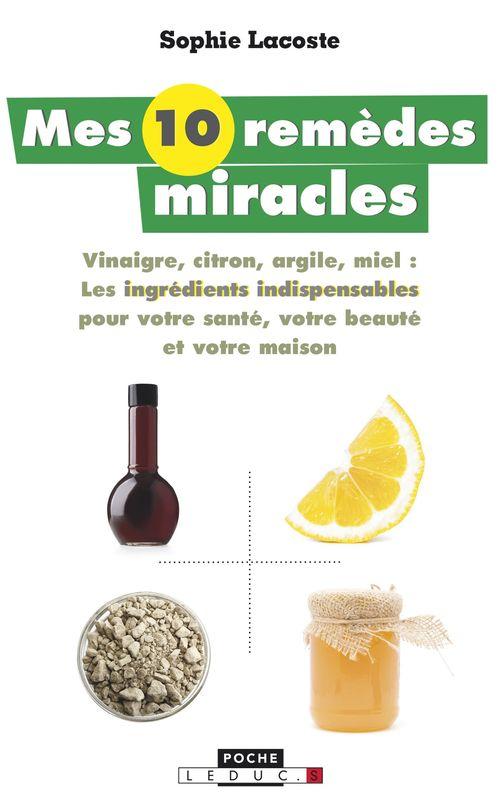 Mes 10 remèdes miracle ; vinaigre, citron, argile, miel ; les ingrédients indispensables pour votre santé, votre beauté et votre maison