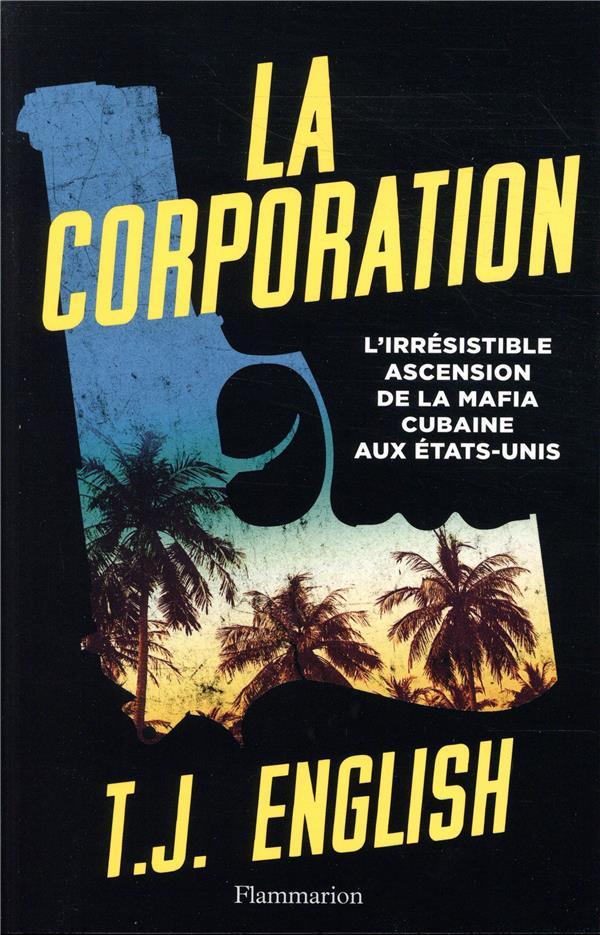 La corporation ; l'irrésistible ascension de la mafia cubaine aux États-Unis